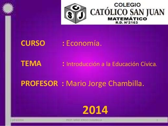 CURSO : Economía. TEMA : Introducción a la Educación Cívica. PROFESOR : Mario Jorge Chambilla. 2014 11/03/2014 PROF: MRIO ...