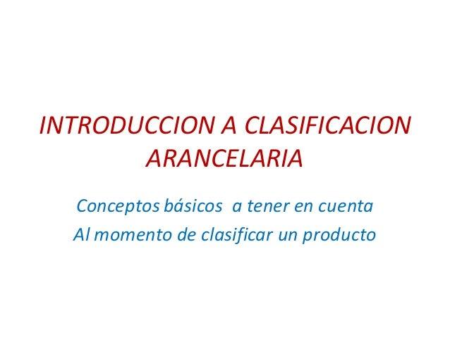 INTRODUCCION A CLASIFICACIONARANCELARIAConceptos básicos a tener en cuentaAl momento de clasificar un producto