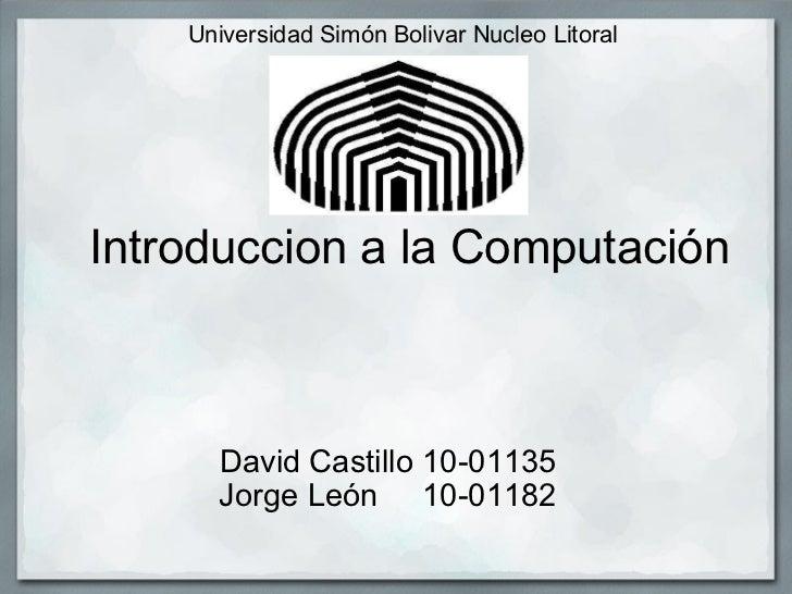 Universidad Simón Bolivar Nucleo Litoral    Introduccion a la Computación David Castillo 10-01135 Jorge León 10-01...