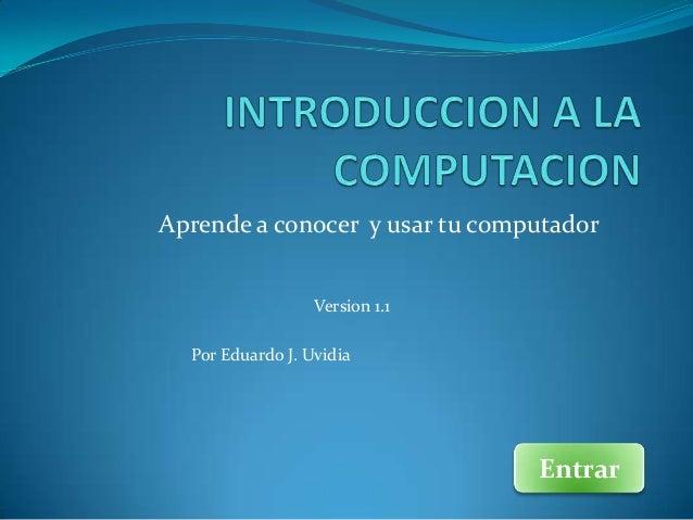 Aprende a conocer y usar tu computador                  Version 1.1  Por Eduardo J. Uvidia                                ...