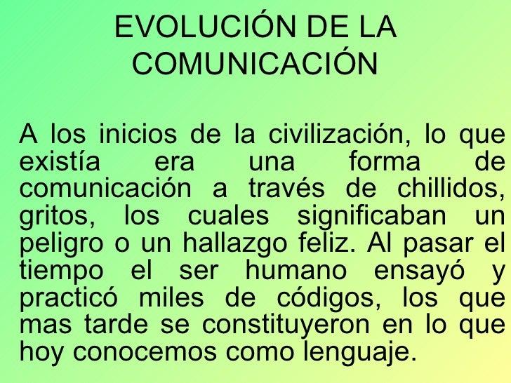 EVOLUCIÓN DE LA COMUNICACIÓN A los inicios de la civilización, lo que existía era una forma de comunicación a través de ch...