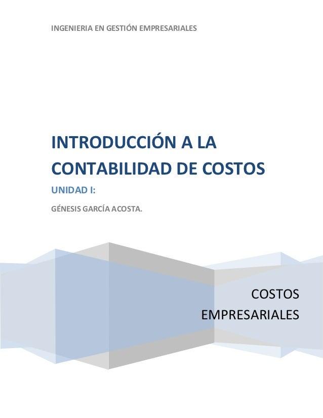 INGENIERIA EN GESTIÓN EMPRESARIALESINTRODUCCIÓN A LACONTABILIDAD DE COSTOSUNIDAD I:GÉNESIS GARCÍA ACOSTA.                 ...