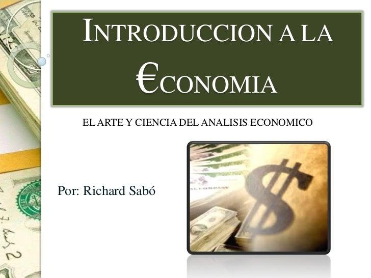 INTRODUCCION A LA             €CONOMIA    EL ARTE Y CIENCIA DEL ANALISIS ECONOMICOPor: Richard Sabó