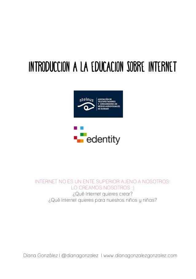 INTRODUCCION A LA EDUCACION SOBRE INTERNET  INTERNET NO ES UN ENTE SUPERIOR AJENO A NOSOTROS:  LO CREAMOS NOSOTROS :)  ¿Qu...