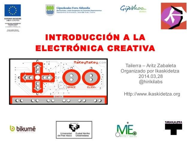 INTRODUCCIÓN A LA ELECTRÓNICA CREATIVA Http://www.ikaskidetza.org Tailerra – Aritz Zabaleta Organizado por Ikaskidetza 201...