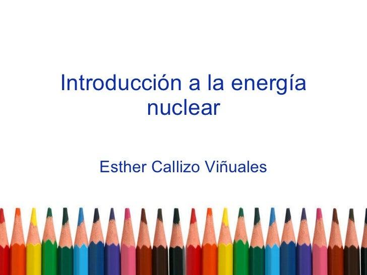 Introducción a la energía nuclear Esther Callizo Viñuales