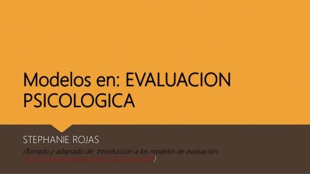 Modelos en: EVALUACION PSICOLOGICA STEPHANIE ROJAS (Tomado y adaptado de: Introducción a los modelos de evaluación: http:/...