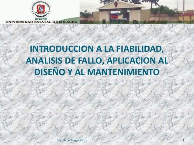 1 INTRODUCCION A LA FIABILIDAD, ANALISIS DE FALLO, APLICACION AL DISEÑO Y AL MANTENIMIENTO Ing. Oscar Vargas Ortiz