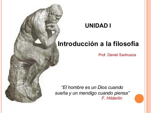 """Introducción a la filosofía Prof. Daniel Sanhueza UNIDAD I """"El hombre es un Dios cuando sueña y un mendigo cuando piensa"""" ..."""