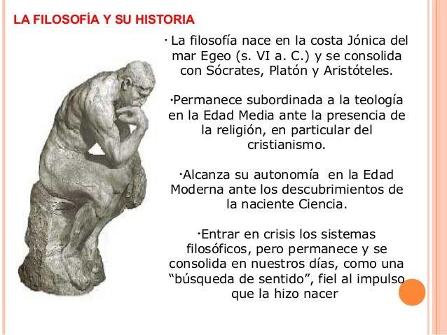 LA FILOSOFÍA Y SU HISTORIA • La filosofía nace en la costa Jónica del mar Egeo (s. VI a. C.) y se consolida con Sócrates, ...