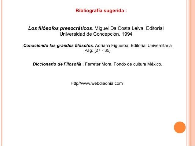 Bibliografía sugerida : Conociendo los grandes filósofos. Adriana Figueroa. Editorial Universitaria Pág. (27 - 35) Diccion...