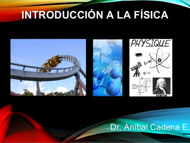 IINNTTRROODDUUCCCCIIÓÓNN AA LLAA FFÍÍSSIICCAA  Dr. Aníbal Cadena E.