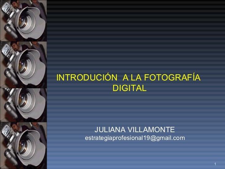 INTRODUCIÓN  A LA FOTOGRAFÍA  DIGITAL JULIANA VILLAMONTE [email_address]