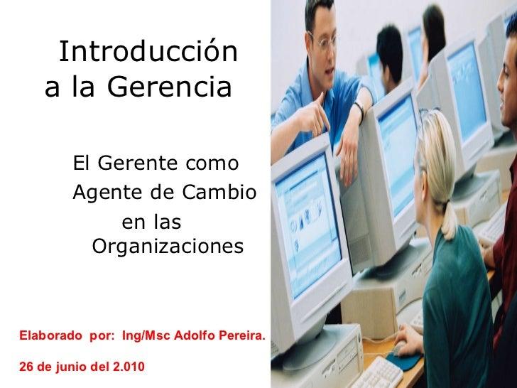 Introducción a la Gerencia  <ul><li>El Gerente como  </li></ul><ul><li>Agente de Cambio  </li></ul><ul><li>en las  Organiz...