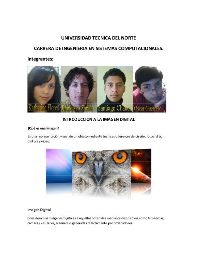 UNIVERSIDAD TECNICA DEL NORTE CARRERA DE INGENIERIA EN SISTEMAS COMPUTACIONALES. Integrantes: INTRODUCCION A LA IMAGEN DIG...