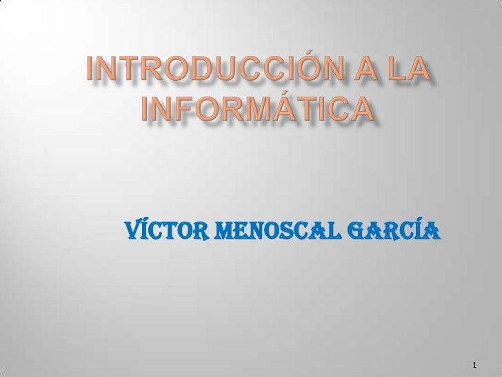Introducción a la Informática<br />1<br />Víctor Menoscal García<br />