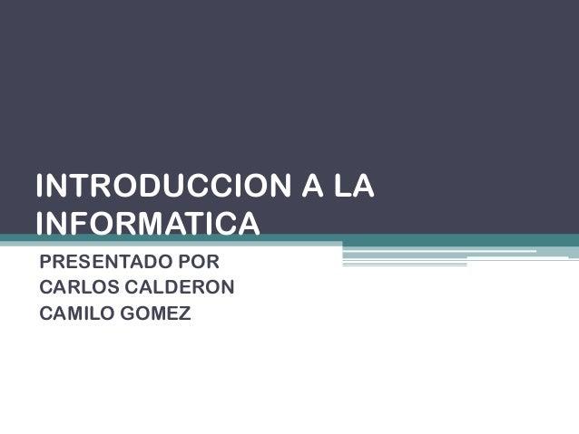 INTRODUCCION A LAINFORMATICAPRESENTADO PORCARLOS CALDERONCAMILO GOMEZ