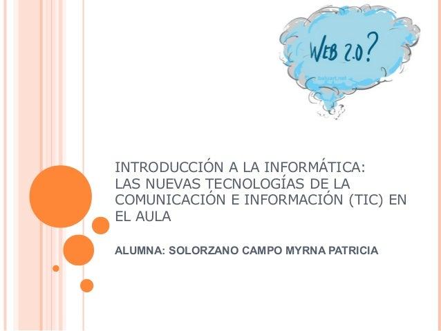 INTRODUCCIÓN A LA INFORMÁTICA: LAS NUEVAS TECNOLOGÍAS DE LA COMUNICACIÓN E INFORMACIÓN (TIC) EN EL AULA ALUMNA: SOLORZANO ...
