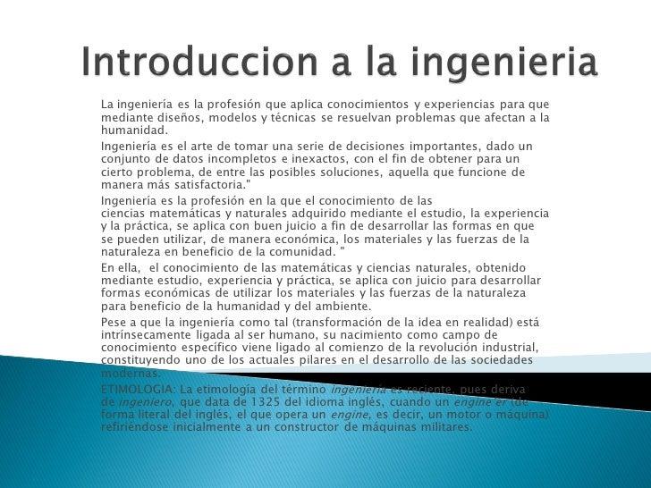 La ingeniería es la profesión que aplica conocimientos y experiencias para quemediante diseños, modelos y técnicas se resu...