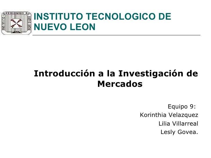 INSTITUTO TECNOLOGICO DE NUEVO LEON <ul><li>Introducción a la Investigación de Mercados </li></ul><ul><li>Equipo 9:  </li>...