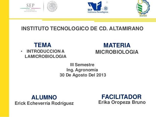 ALUMNO Erick Echeverría Rodríguez TEMA • INTRODUCCION A LAMICROBIOLOGIA MATERIA MICROBIOLOGIA INSTITUTO TECNOLOGICO DE CD....