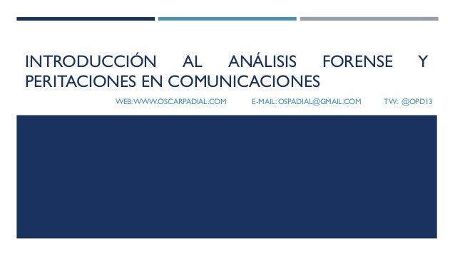 INTRODUCCIÓN AL ANÁLISIS FORENSE Y PERITACIONES EN COMUNICACIONES WEB:WWW.OSCARPADIAL.COM E-MAIL: OSPADIAL@GMAIL.COM TW: @...