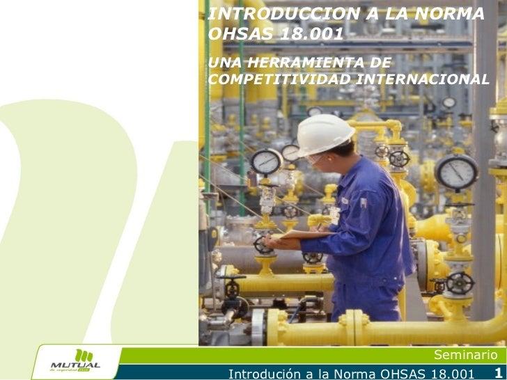 INTRODUCCION A LA NORMAOHSAS 18.001UNA HERRAMIENTA DECOMPETITIVIDAD INTERNACIONAL                               Seminario ...