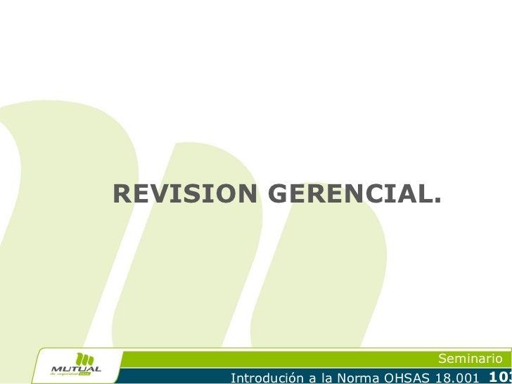 REVISION GERENCIAL.                                  Seminario      Introdución a la Norma OHSAS 18.001 103