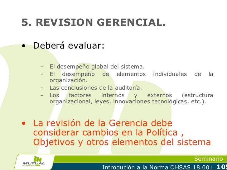 5. REVISION GERENCIAL.• Deberá evaluar:    –   El desempeño global del sistema.    –   El desempeño de elementos individua...