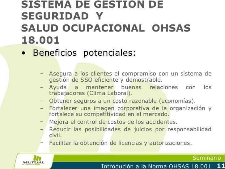 SISTEMA DE GESTION DESEGURIDAD YSALUD OCUPACIONAL OHSAS18.001• Beneficios potenciales:    –   Asegura a los clientes el co...