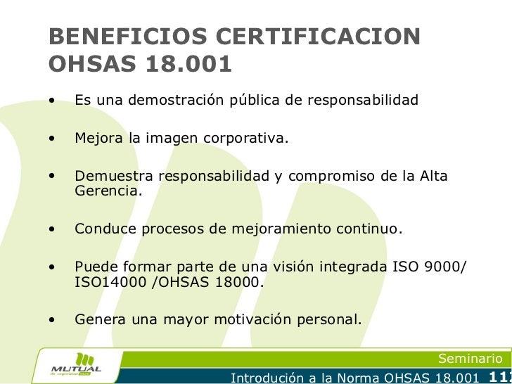 BENEFICIOS CERTIFICACIONOHSAS 18.001•   Es una demostración pública de responsabilidad•   Mejora la imagen corporativa.•  ...