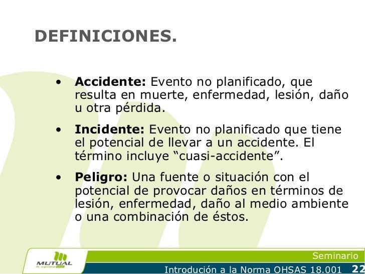DEFINICIONES. •   Accidente: Evento no planificado, que     resulta en muerte, enfermedad, lesión, daño     u otra pérdida...