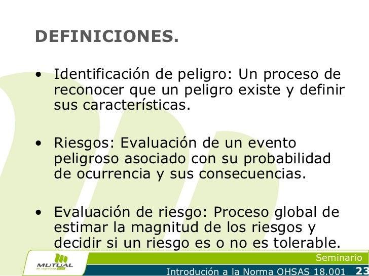 DEFINICIONES.• Identificación de peligro: Un proceso de  reconocer que un peligro existe y definir  sus características.• ...
