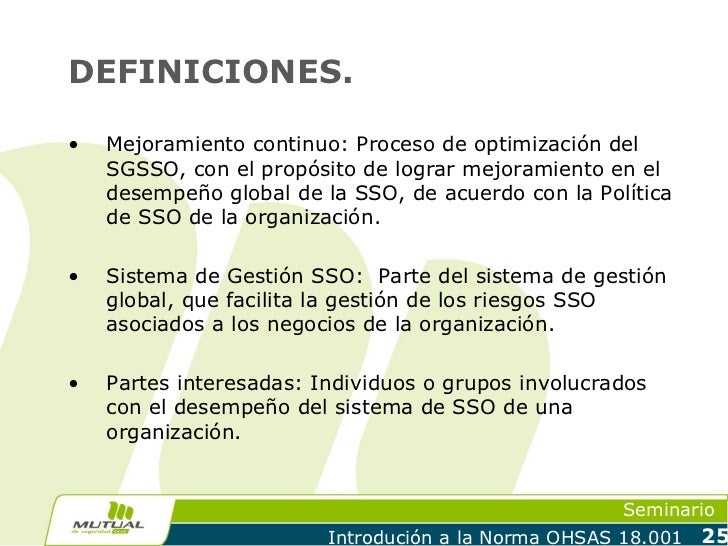 DEFINICIONES.•   Mejoramiento continuo: Proceso de optimización del    SGSSO, con el propósito de lograr mejoramiento en e...