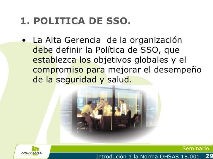 1. POLITICA DE SSO.• La Alta Gerencia de la organización  debe definir la Política de SSO, que  establezca los objetivos g...