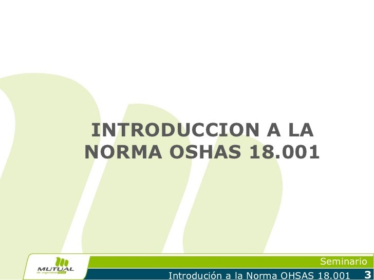 INTRODUCCION A LANORMA OSHAS 18.001                                   Seminario      Introdución a la Norma OHSAS 18.001   3