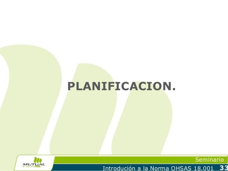 PLANIFICACION.                                 Seminario    Introdución a la Norma OHSAS 18.001   33