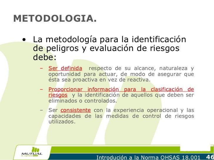 METODOLOGIA. • La metodología para la identificación   de peligros y evaluación de riesgos   debe:     –   Ser definida re...