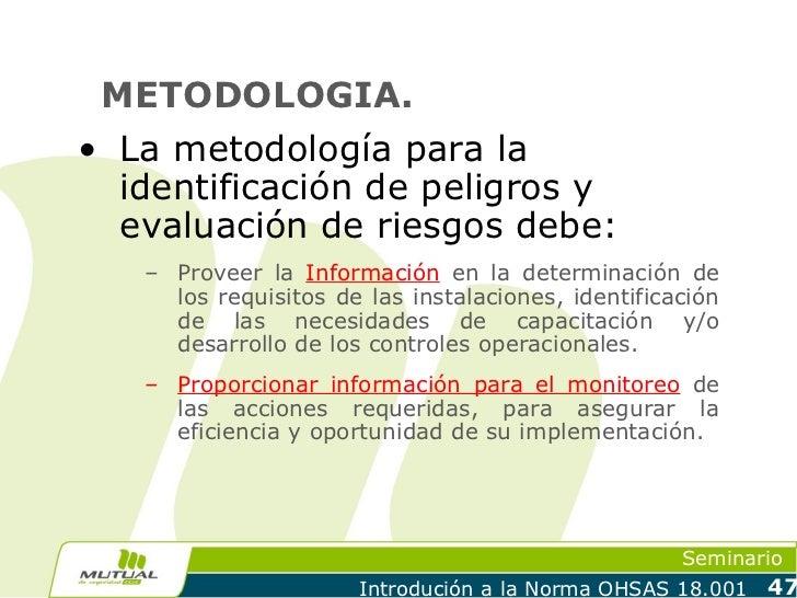 METODOLOGIA.• La metodología para la  identificación de peligros y  evaluación de riesgos debe:   – Proveer la Información...