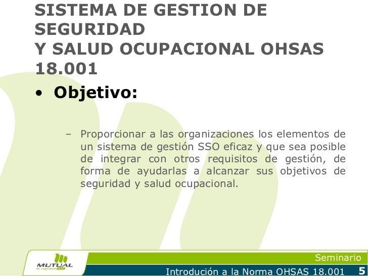 SISTEMA DE GESTION DESEGURIDADY SALUD OCUPACIONAL OHSAS18.001• Objetivo:  – Proporcionar a las organizaciones los elemento...