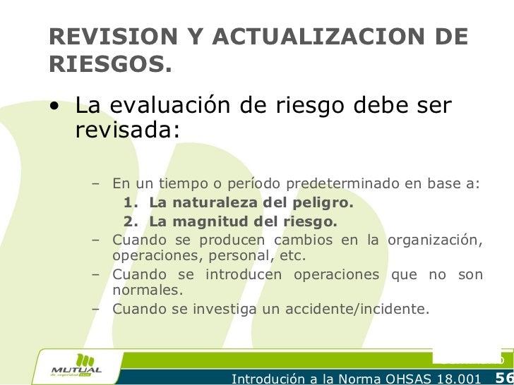 REVISION Y ACTUALIZACION DERIESGOS.• La evaluación de riesgo debe ser  revisada:   – En un tiempo o período predeterminado...