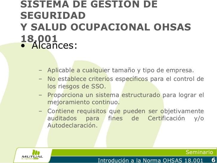 SISTEMA DE GESTION DESEGURIDADY SALUD OCUPACIONAL OHSAS18.001• Alcances:  – Aplicable a cualquier tamaño y tipo de empresa...