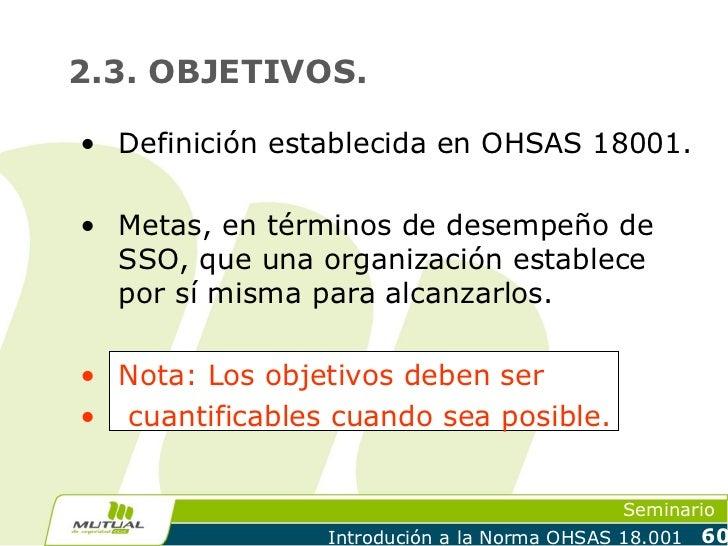 2.3. OBJETIVOS.• Definición establecida en OHSAS 18001.• Metas, en términos de desempeño de  SSO, que una organización est...