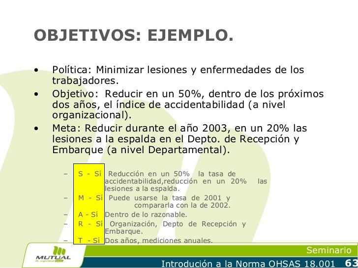 OBJETIVOS: EJEMPLO.•   Política: Minimizar lesiones y enfermedades de los    trabajadores.•   Objetivo: Reducir en un 50%,...