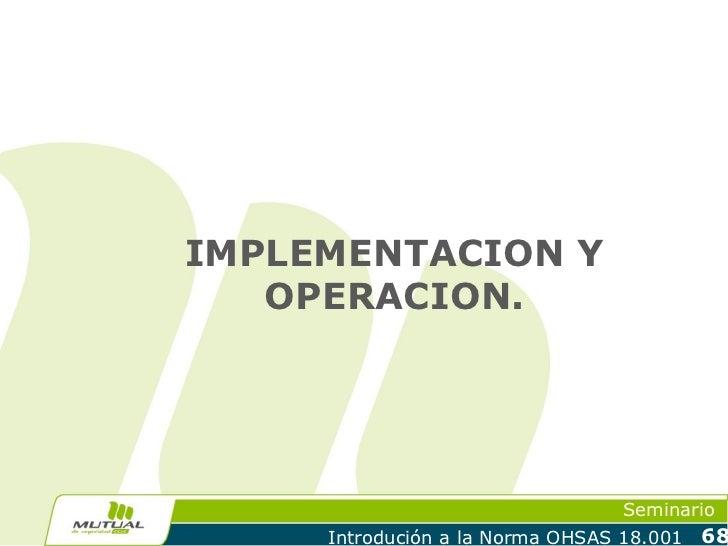 IMPLEMENTACION Y   OPERACION.                                  Seminario     Introdución a la Norma OHSAS 18.001   68