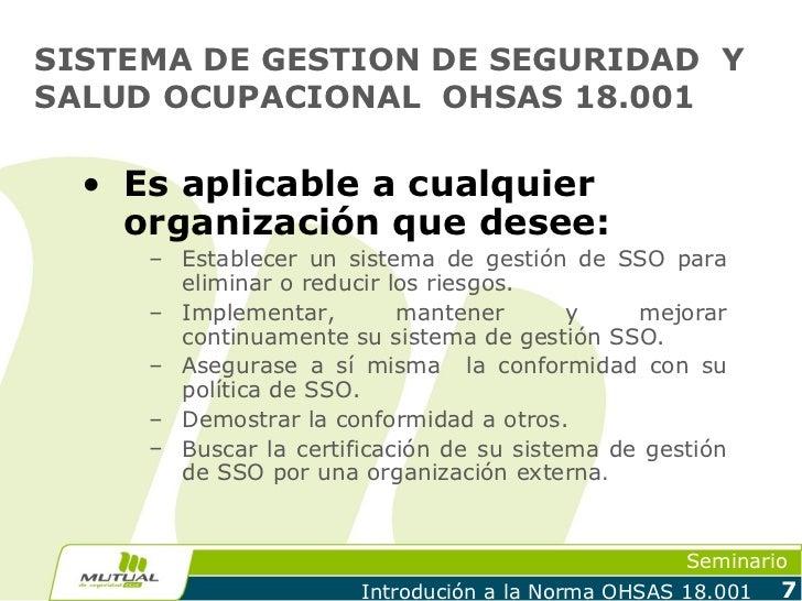 SISTEMA DE GESTION DE SEGURIDAD YSALUD OCUPACIONAL OHSAS 18.001  • Es aplicable a cualquier    organización que desee:    ...