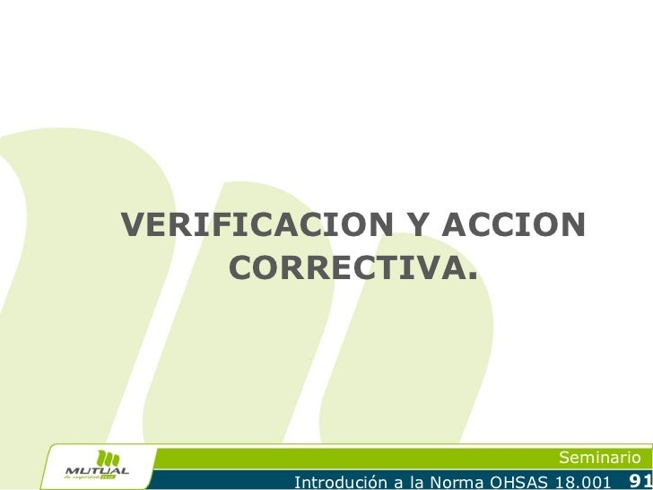 VERIFICACION Y ACCION     CORRECTIVA.                                    Seminario       Introdución a la Norma OHSAS 18.0...