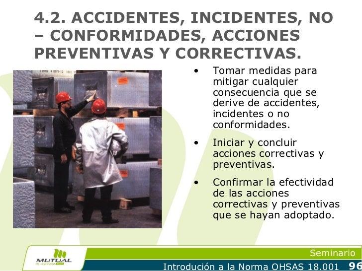 4.2. ACCIDENTES, INCIDENTES, NO– CONFORMIDADES, ACCIONESPREVENTIVAS Y CORRECTIVAS.                   •   Tomar medidas par...