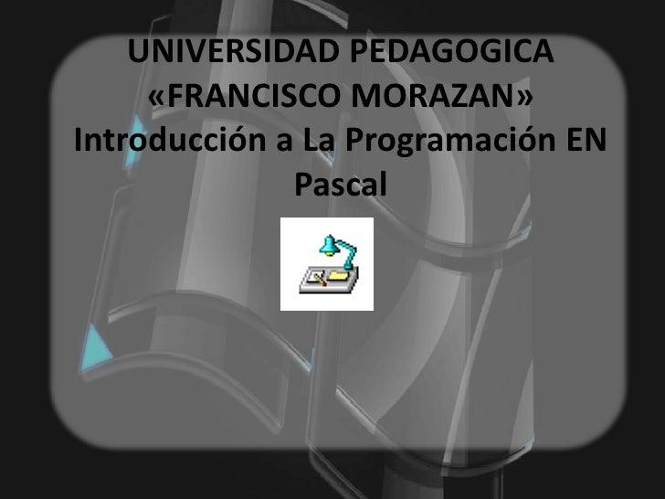 UNIVERSIDAD PEDAGOGICA     «FRANCISCO MORAZAN»Introducción a La Programación EN              Pascal
