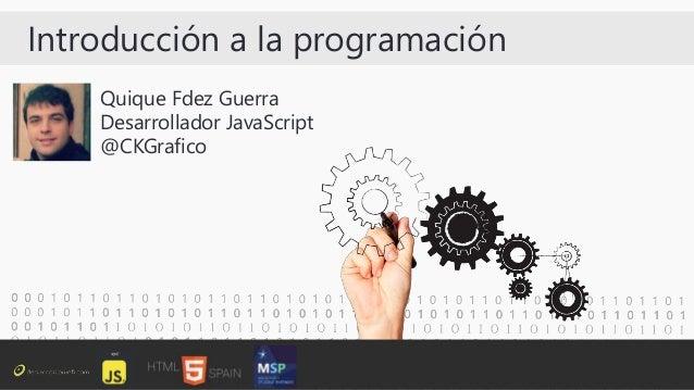 Introducción a la programación Quique Fdez Guerra Desarrollador JavaScript @CKGrafico